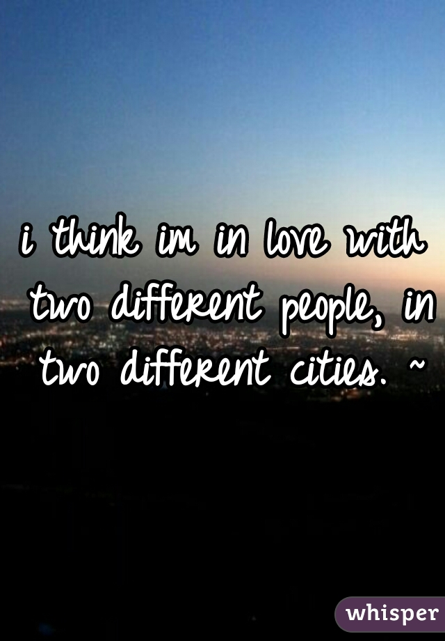 i think im in love with two different people, in two different cities. ~