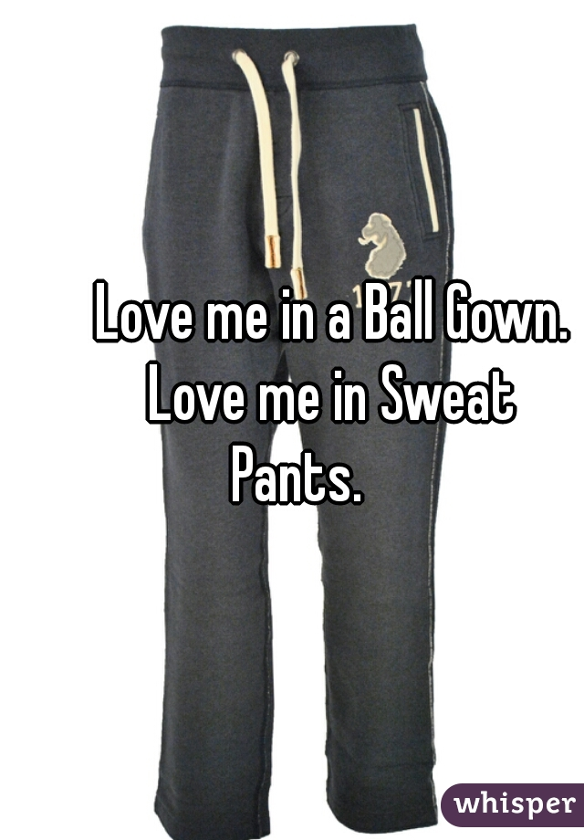 Love me in a Ball Gown.        Love me in Sweat Pants.