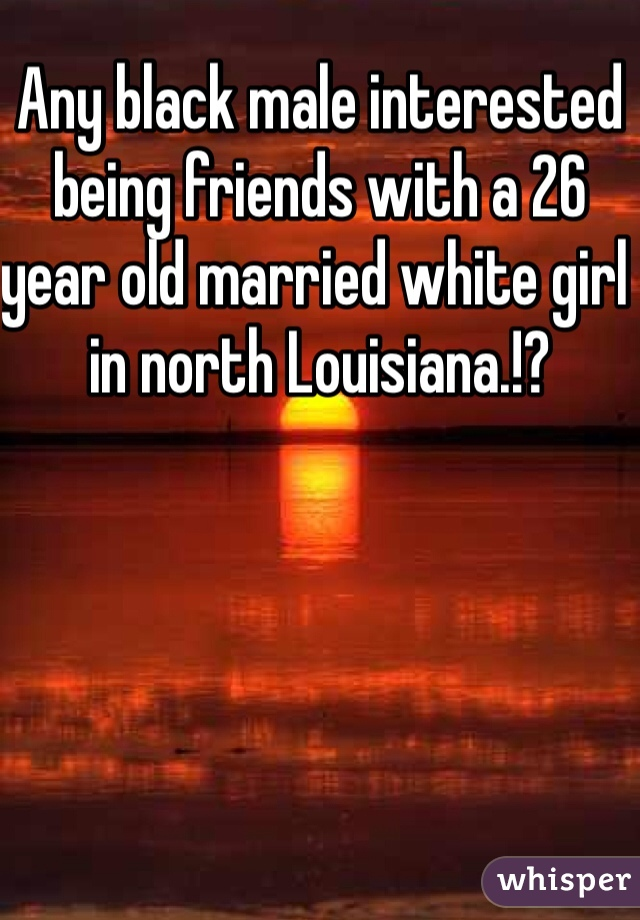 Any black male interested being friends with a 26 year old married white girl in north Louisiana.!?