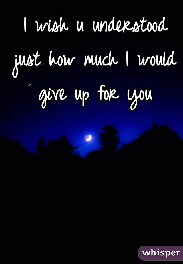 I wish u understood just how much I would give up for you