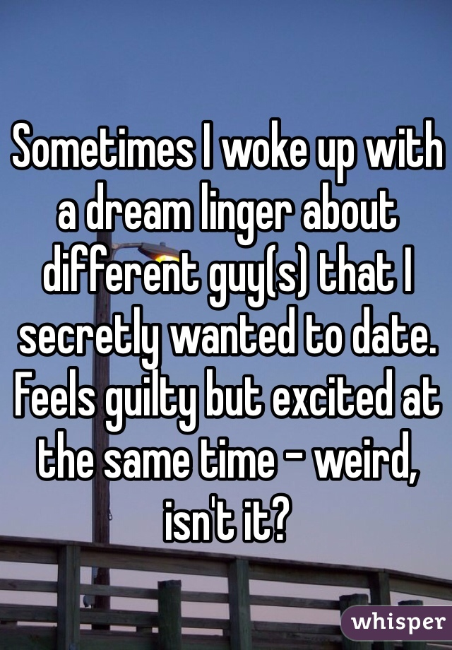 Sometimes I woke up with a dream linger about different guy(s) that I secretly wanted to date. Feels guilty but excited at the same time - weird, isn't it?