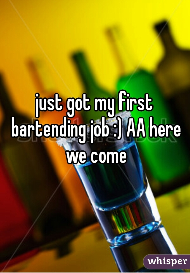 just got my first bartending job :) AA here we come