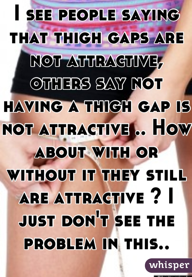 I see people saying that thigh gaps are not attractive, others say not having a thigh gap is not attractive .. How about with or without it they still are attractive ? I just don't see the problem in this..