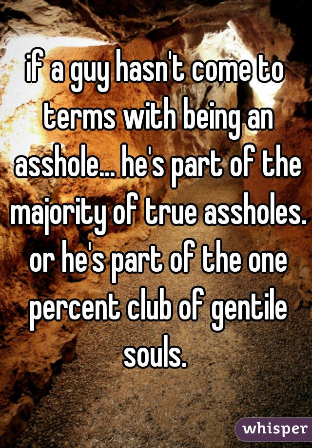 if a guy hasn't come to terms with being an asshole... he's part of the majority of true assholes. or he's part of the one percent club of gentile souls.