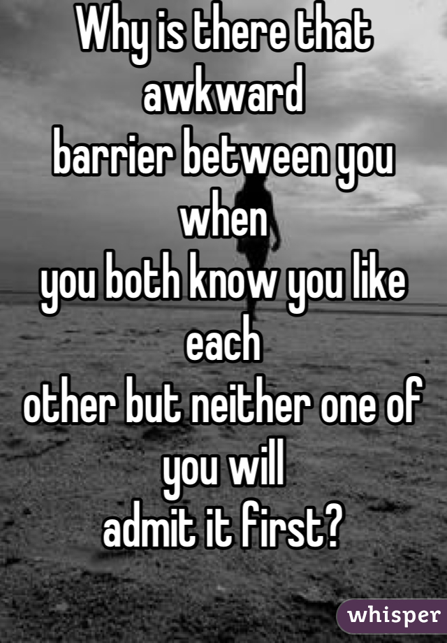Why is there that awkward  barrier between you when you both know you like each other but neither one of you will admit it first?