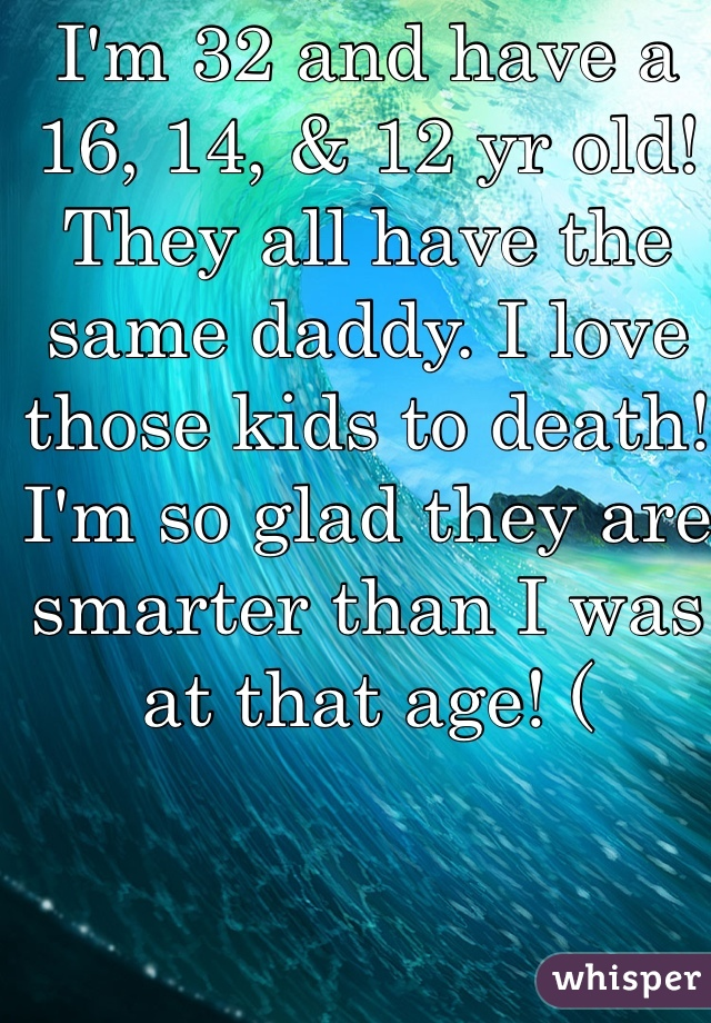 I'm 32 and have a 16, 14, & 12 yr old! They all have the same daddy. I love those kids to death! I'm so glad they are smarter than I was at that age! (