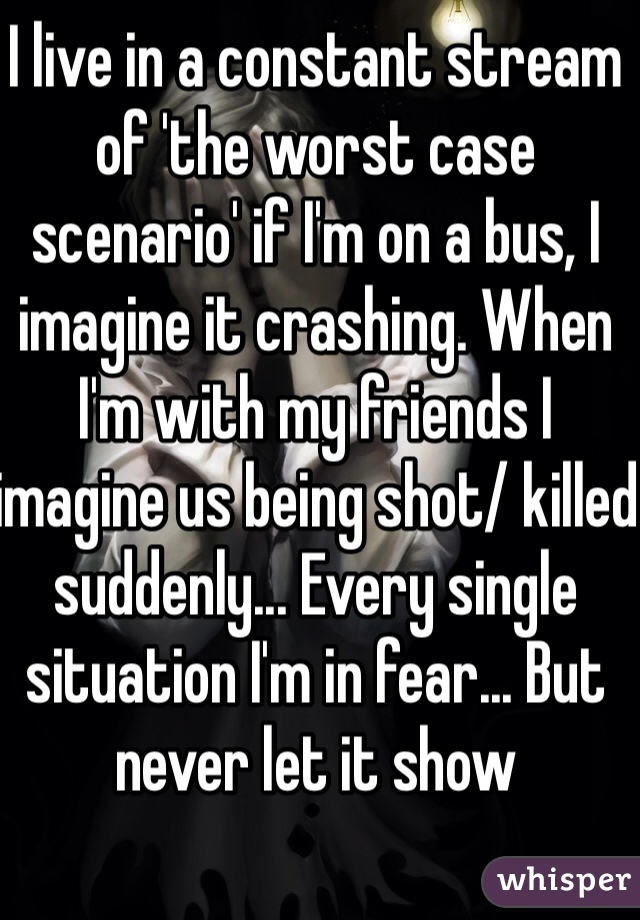 I live in a constant stream of 'the worst case scenario' if I'm on a bus, I imagine it crashing. When I'm with my friends I imagine us being shot/ killed suddenly... Every single situation I'm in fear... But never let it show