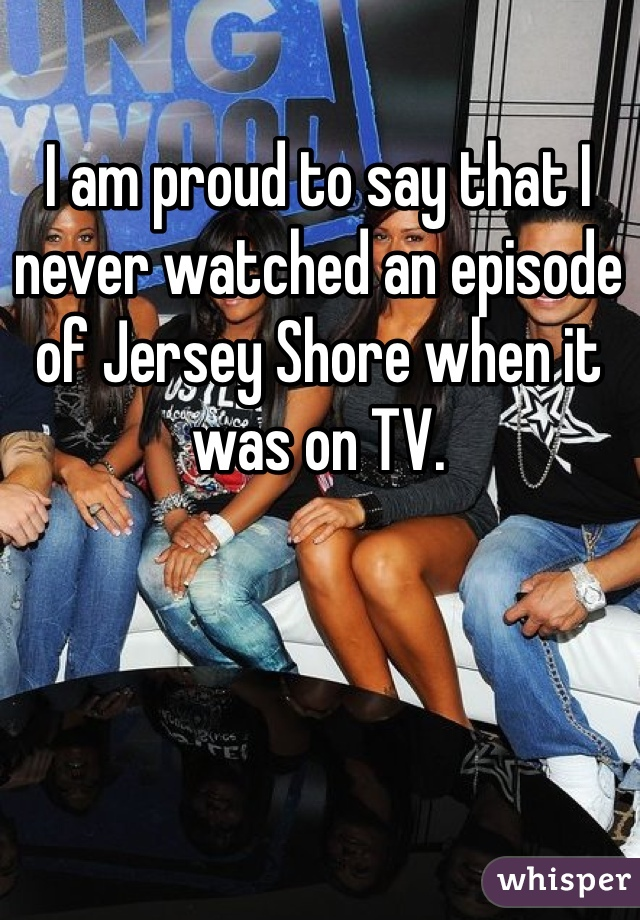 I am proud to say that I never watched an episode of Jersey Shore when it was on TV.
