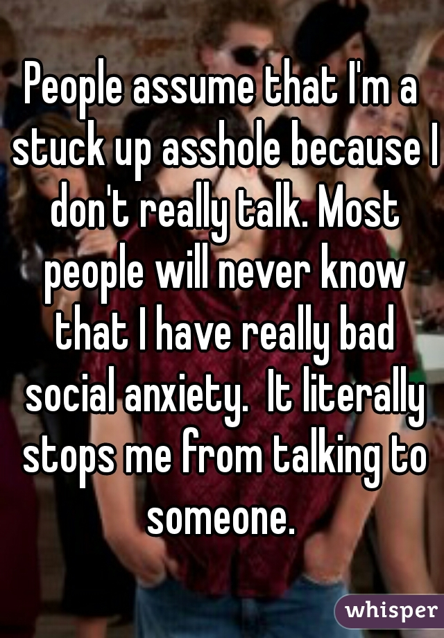 People assume that I'm a stuck up asshole because I don't really talk. Most people will never know that I have really bad social anxiety.  It literally stops me from talking to someone.