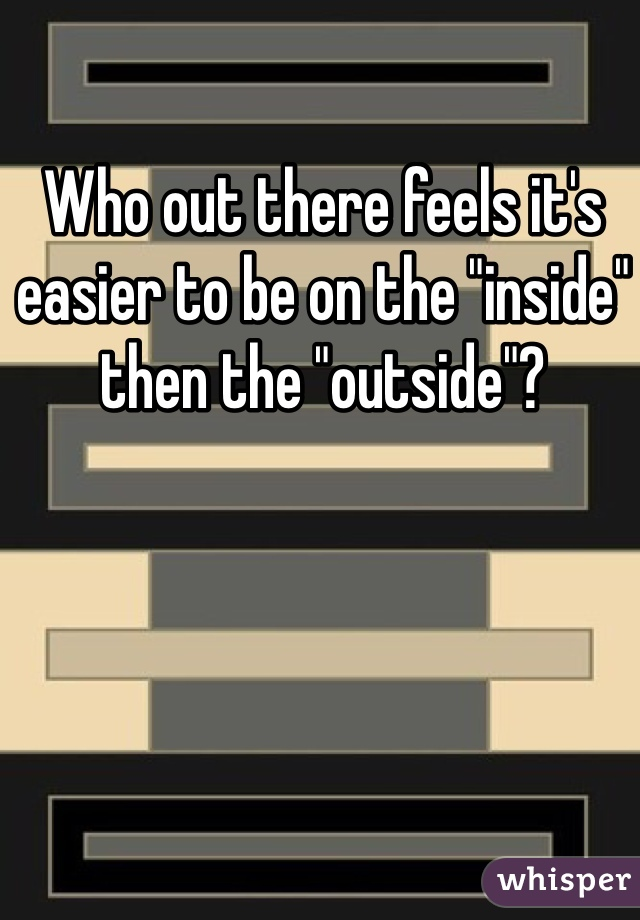 "Who out there feels it's easier to be on the ""inside"" then the ""outside""?"