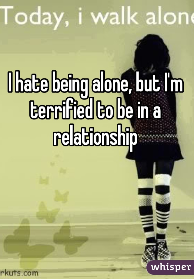 I hate being alone, but I'm terrified to be in a relationship