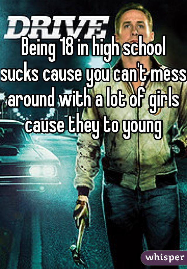 Being 18 in high school sucks cause you can't mess around with a lot of girls cause they to young