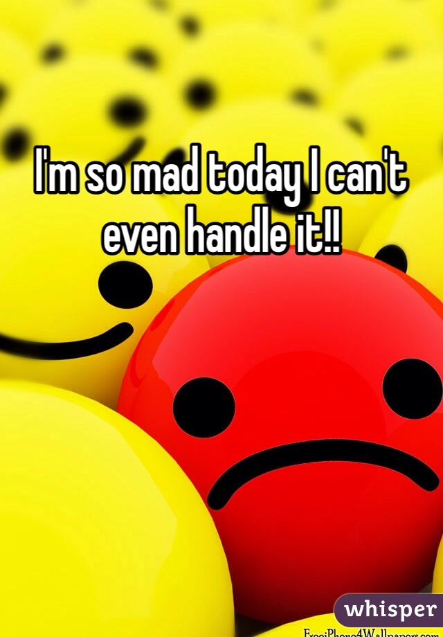 I'm so mad today I can't even handle it!!
