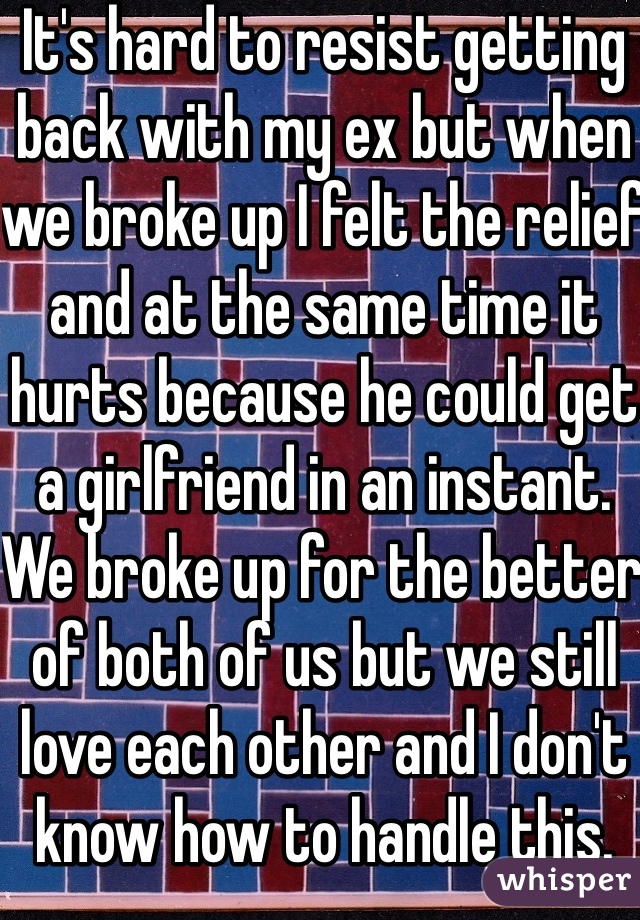 It's hard to resist getting back with my ex but when we broke up I felt the relief  and at the same time it hurts because he could get a girlfriend in an instant. We broke up for the better of both of us but we still love each other and I don't know how to handle this.