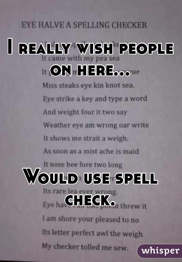 I really wish people on here...     Would use spell check.