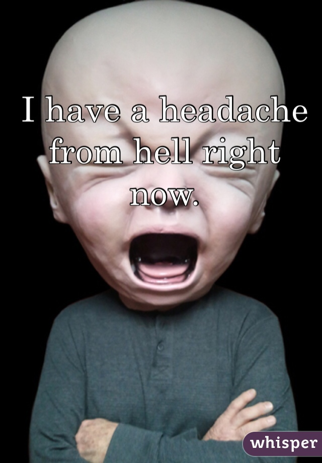 I have a headache from hell right now.