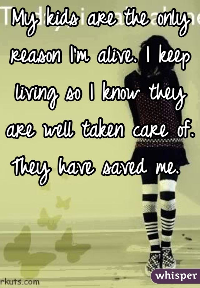 My kids are the only reason I'm alive. I keep living so I know they are well taken care of. They have saved me.