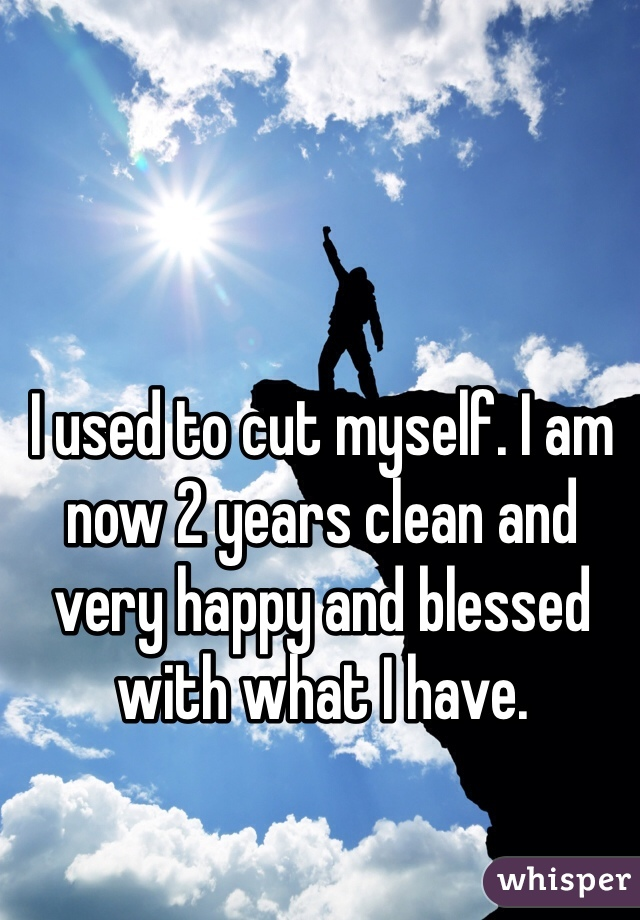 I used to cut myself. I am now 2 years clean and very happy and blessed with what I have.