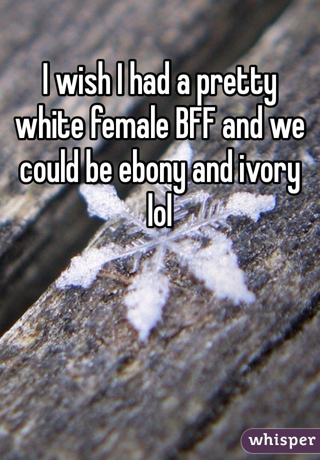 I wish I had a pretty white female BFF and we could be ebony and ivory lol
