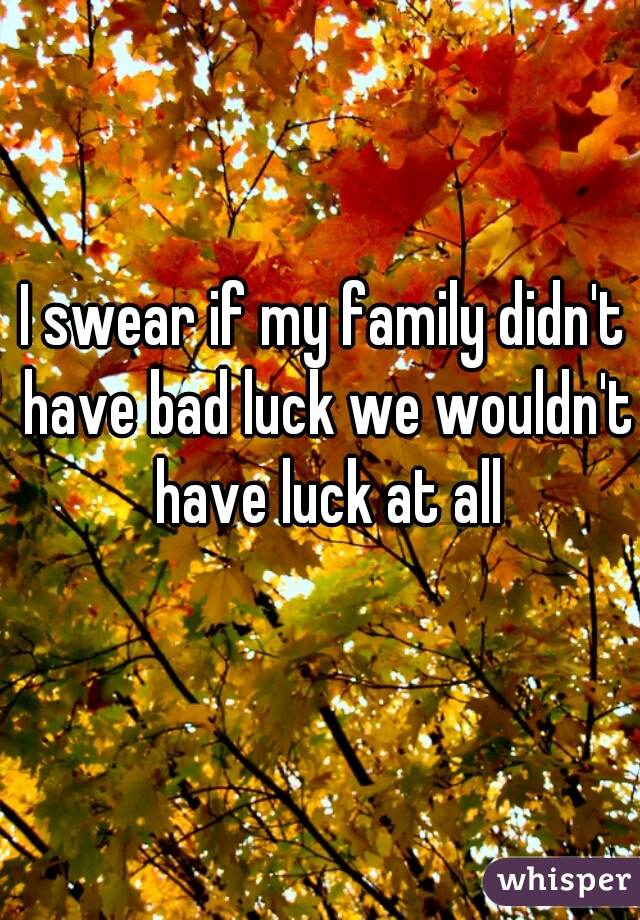 I swear if my family didn't have bad luck we wouldn't have luck at all