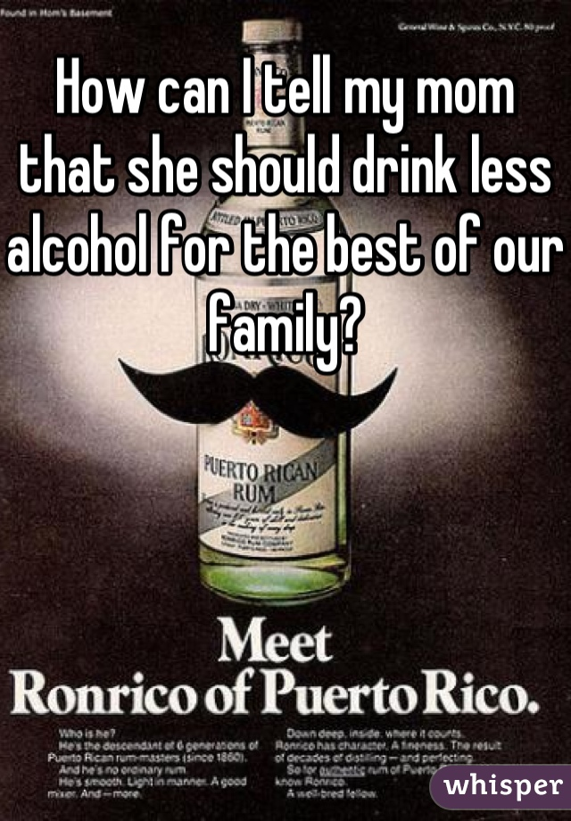 How can I tell my mom that she should drink less alcohol for the best of our family?