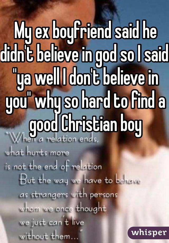 "My ex boyfriend said he didn't believe in god so I said ""ya well I don't believe in you"" why so hard to find a good Christian boy"