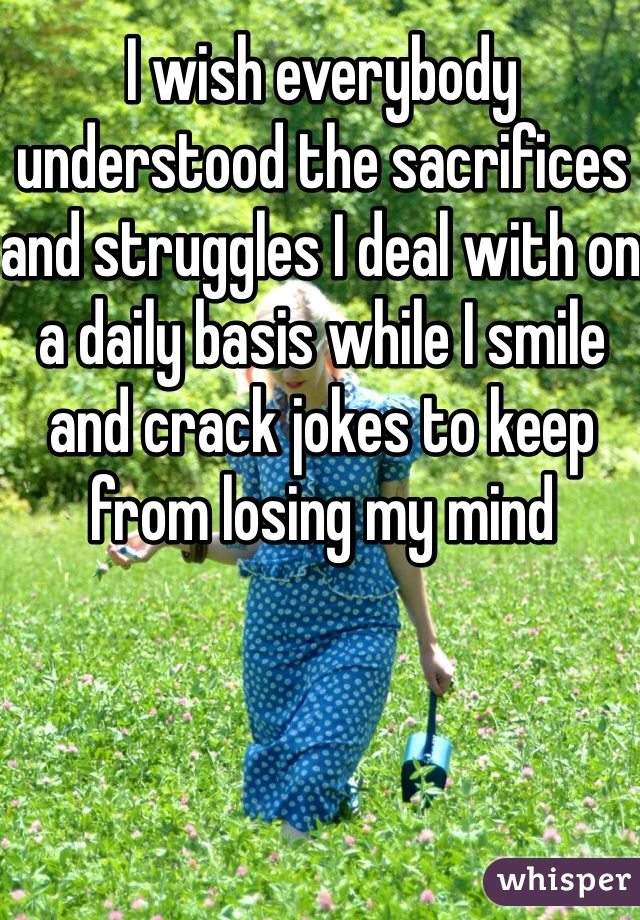 I wish everybody understood the sacrifices and struggles I deal with on a daily basis while I smile and crack jokes to keep from losing my mind