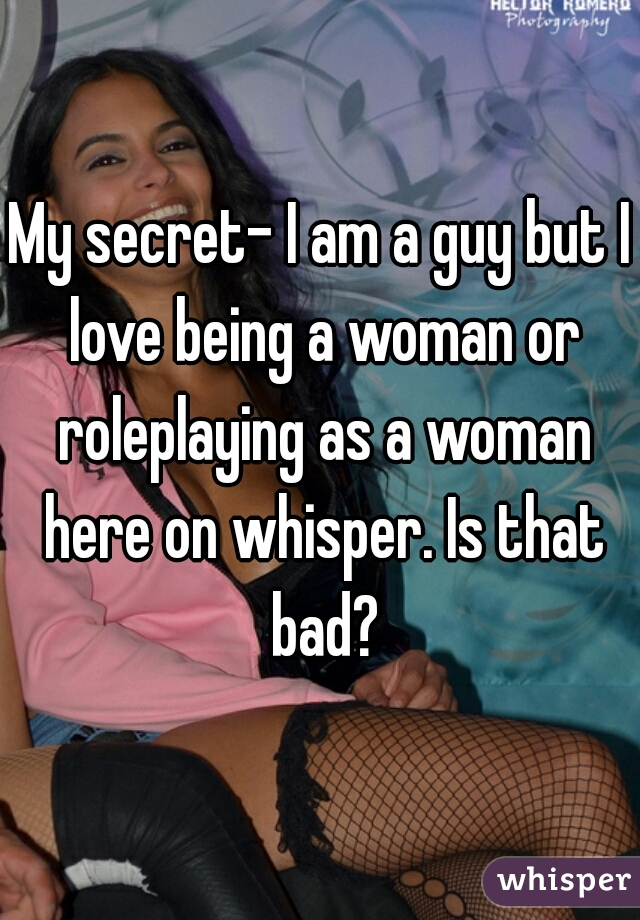 My secret- I am a guy but I love being a woman or roleplaying as a woman here on whisper. Is that bad?