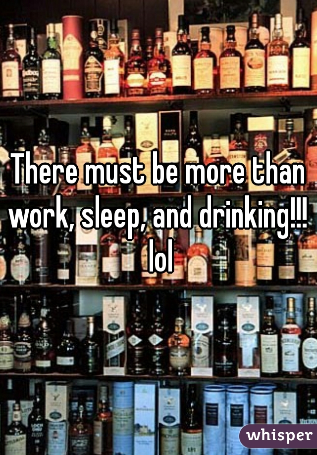 There must be more than work, sleep, and drinking!!!  lol