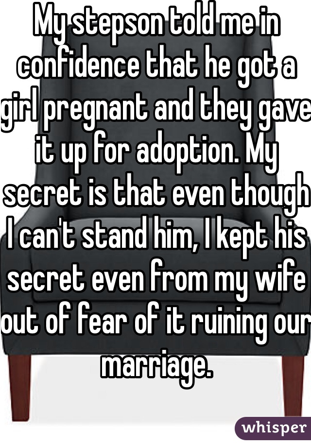 My stepson told me in confidence that he got a girl pregnant and they gave it up for adoption. My secret is that even though I can't stand him, I kept his secret even from my wife out of fear of it ruining our marriage.