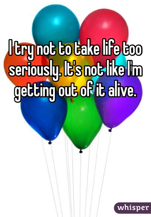 I try not to take life too seriously. It's not like I'm getting out of it alive.