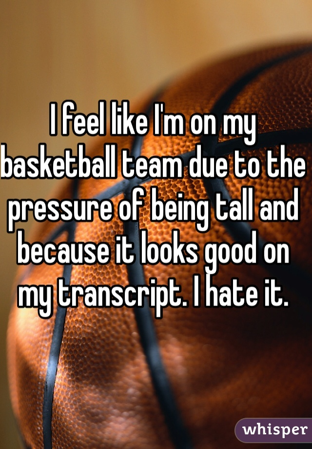 I feel like I'm on my basketball team due to the pressure of being tall and because it looks good on my transcript. I hate it.