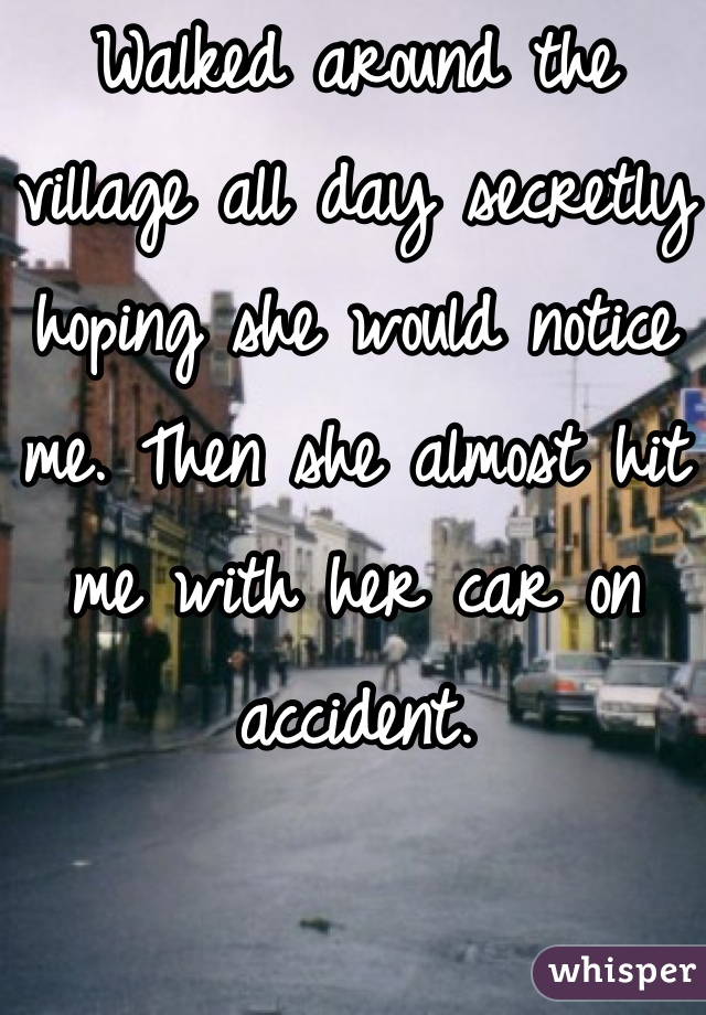 Walked around the village all day secretly hoping she would notice me. Then she almost hit me with her car on accident.