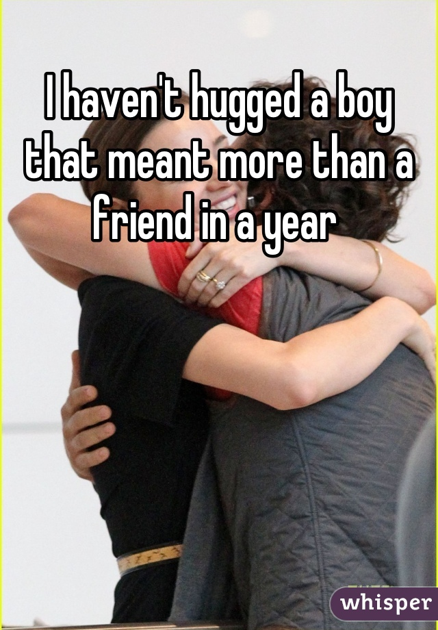 I haven't hugged a boy that meant more than a friend in a year