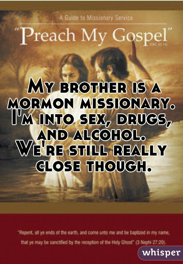 My brother is a mormon missionary.  I'm into sex, drugs, and alcohol.  We're still really close though.