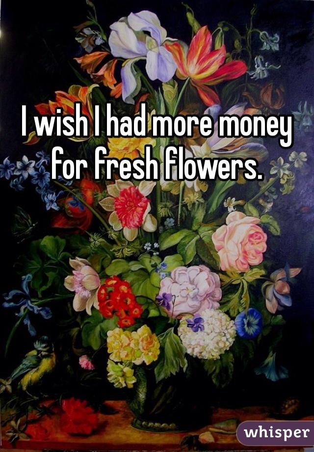 I wish I had more money for fresh flowers.