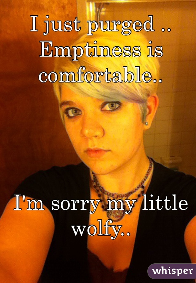 I just purged .. Emptiness is comfortable..      I'm sorry my little wolfy..