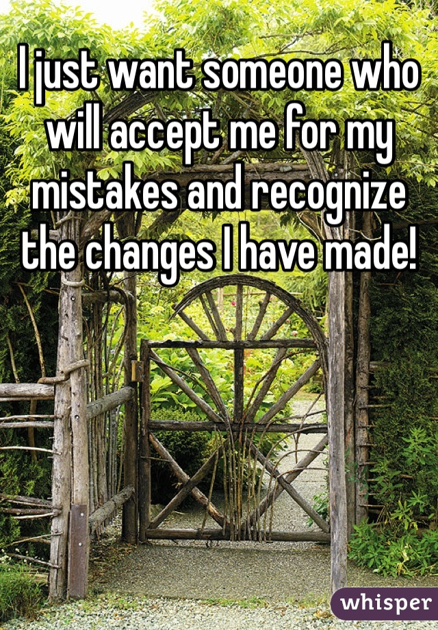 I just want someone who will accept me for my mistakes and recognize the changes I have made!