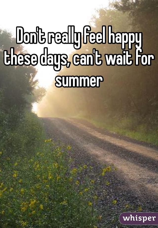 Don't really feel happy these days, can't wait for summer