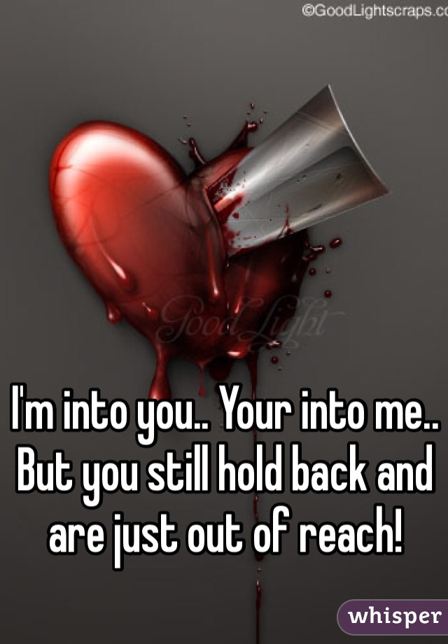 I'm into you.. Your into me.. But you still hold back and are just out of reach!