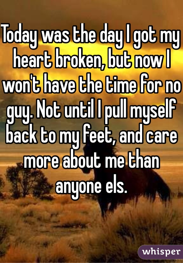 Today was the day I got my heart broken, but now I won't have the time for no guy. Not until I pull myself back to my feet, and care more about me than anyone els.