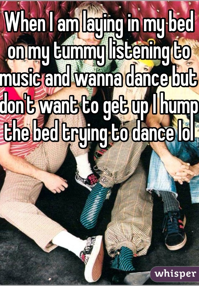 When I am laying in my bed on my tummy listening to music and wanna dance but don't want to get up I hump the bed trying to dance lol