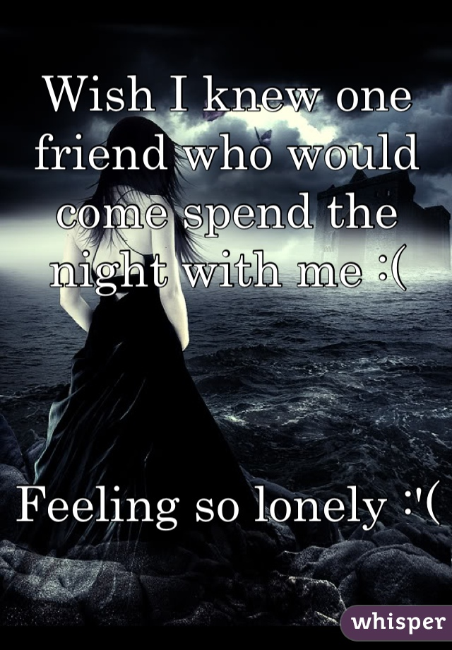 Wish I knew one friend who would come spend the night with me :(     Feeling so lonely :'(