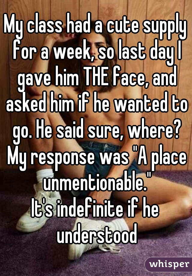 """My class had a cute supply for a week, so last day I gave him THE face, and asked him if he wanted to go. He said sure, where? My response was """"A place unmentionable."""" It's indefinite if he understood"""