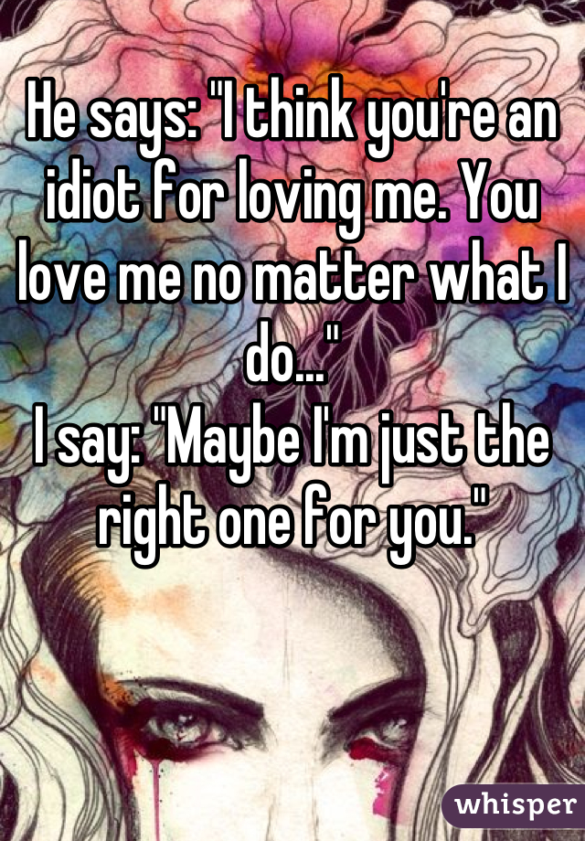 "He says: ""I think you're an idiot for loving me. You love me no matter what I do...""  I say: ""Maybe I'm just the right one for you."""