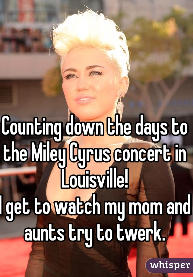 Counting down the days to the Miley Cyrus concert in Louisville!  I get to watch my mom and aunts try to twerk.