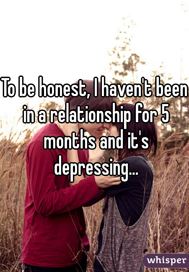 To be honest, I haven't been in a relationship for 5 months and it's depressing...