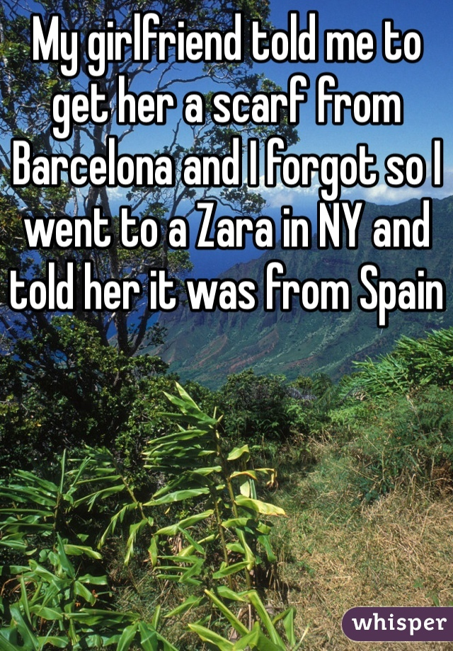 My girlfriend told me to get her a scarf from Barcelona and I forgot so I went to a Zara in NY and told her it was from Spain