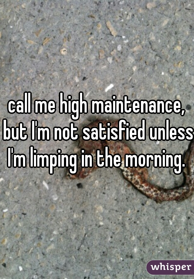 call me high maintenance, but I'm not satisfied unless I'm limping in the morning.