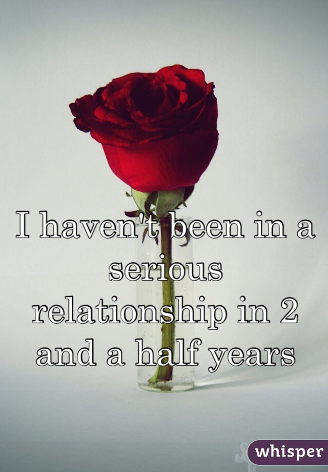 I haven't been in a serious relationship in 2 and a half years